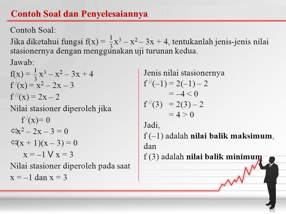 Contoh Soal dan Penyelesaiannya Contoh Soal: Jika diketahui fungsi f(x) = x 3 – x 2 – 3x + 4, tentukanlah jenis-jenis nilai stasionernya dengan menggu