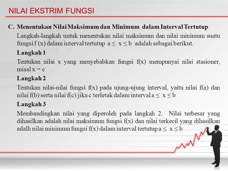 NILAI EKSTRIM FUNGSI C. Menentukan Nilai Maksimum dan Minimum dalam Interval Tertutup Langkah-langkah untuk menentukan nilai maksimum dan nilai minimu