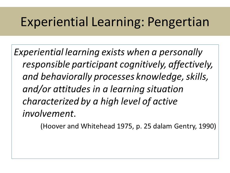 Experiential Learning • Refleksi pengalaman untuk memperoleh dan secara terus menerus memperbarui teori tindakan (action theory) yang mengarahkan efektifitas tindakan seseorang • Tanggung jawab terletak pada pembelajar, bukan pada instruktur/guru • Terstruktur • Belajar dari kombinasi pengalaman dan konseptualisasi terhadap pengalaman tersebut • Bereksperimen dengan perilaku baru dalam situasi yang aman  perilaku tacit