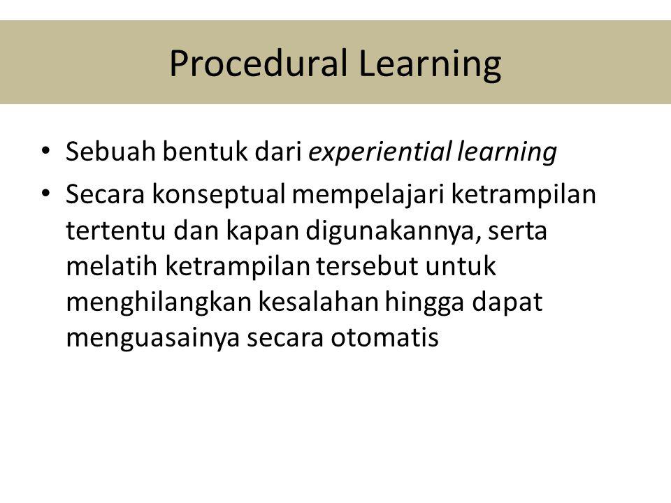 Procedural Learning • Sebuah bentuk dari experiential learning • Secara konseptual mempelajari ketrampilan tertentu dan kapan digunakannya, serta melatih ketrampilan tersebut untuk menghilangkan kesalahan hingga dapat menguasainya secara otomatis