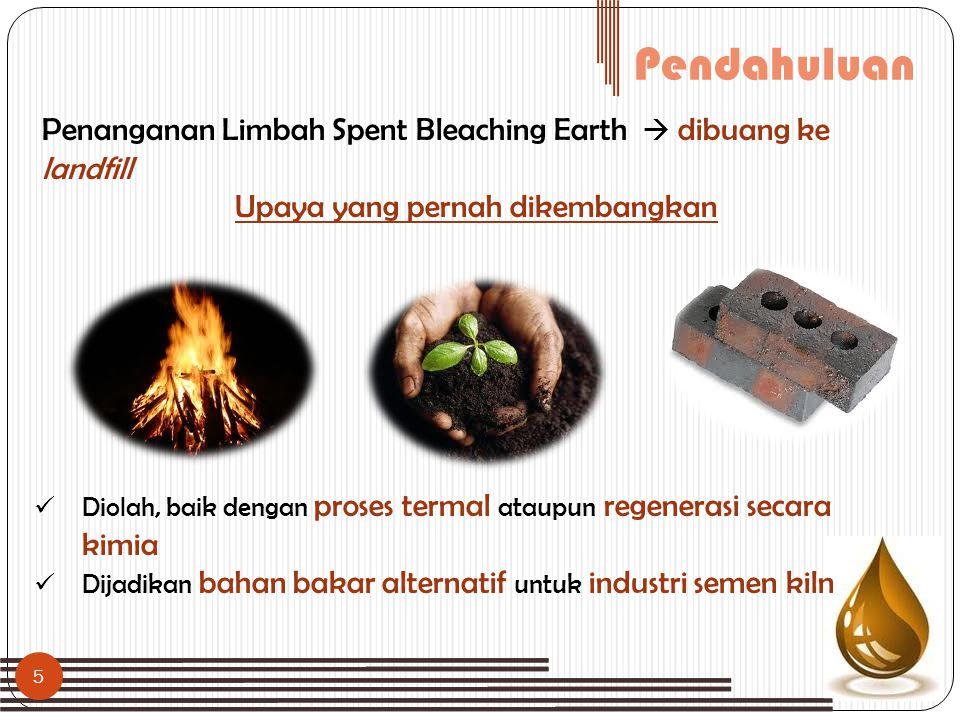 Pendahuluan Penanganan Limbah Spent Bleaching Earth  dibuang ke landfill Upaya yang pernah dikembangkan 5  Diolah, baik dengan proses termal ataupun
