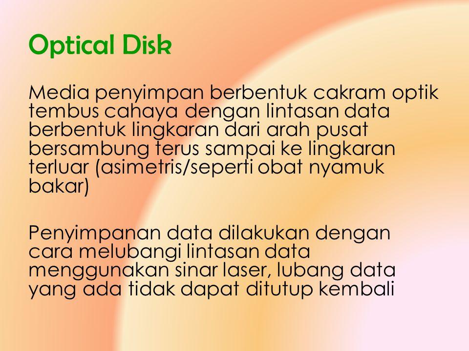 Optical Disk Media penyimpan berbentuk cakram optik tembus cahaya dengan lintasan data berbentuk lingkaran dari arah pusat bersambung terus sampai ke