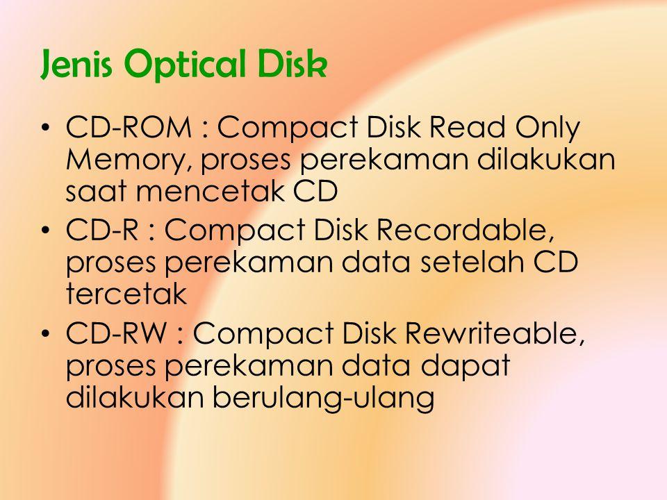 Jenis Optical Disk • CD-ROM : Compact Disk Read Only Memory, proses perekaman dilakukan saat mencetak CD • CD-R : Compact Disk Recordable, proses pere