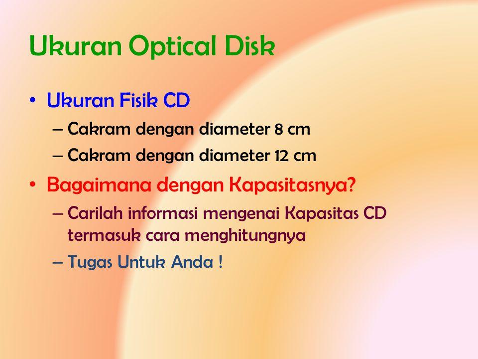 Ukuran Optical Disk • Ukuran Fisik CD – Cakram dengan diameter 8 cm – Cakram dengan diameter 12 cm • Bagaimana dengan Kapasitasnya? – Carilah informas