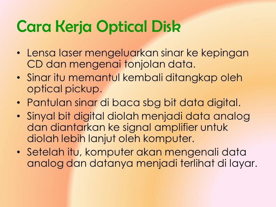 Cara Kerja Optical Disk • Lensa laser mengeluarkan sinar ke kepingan CD dan mengenai tonjolan data. • Sinar itu memantul kembali ditangkap oleh optica