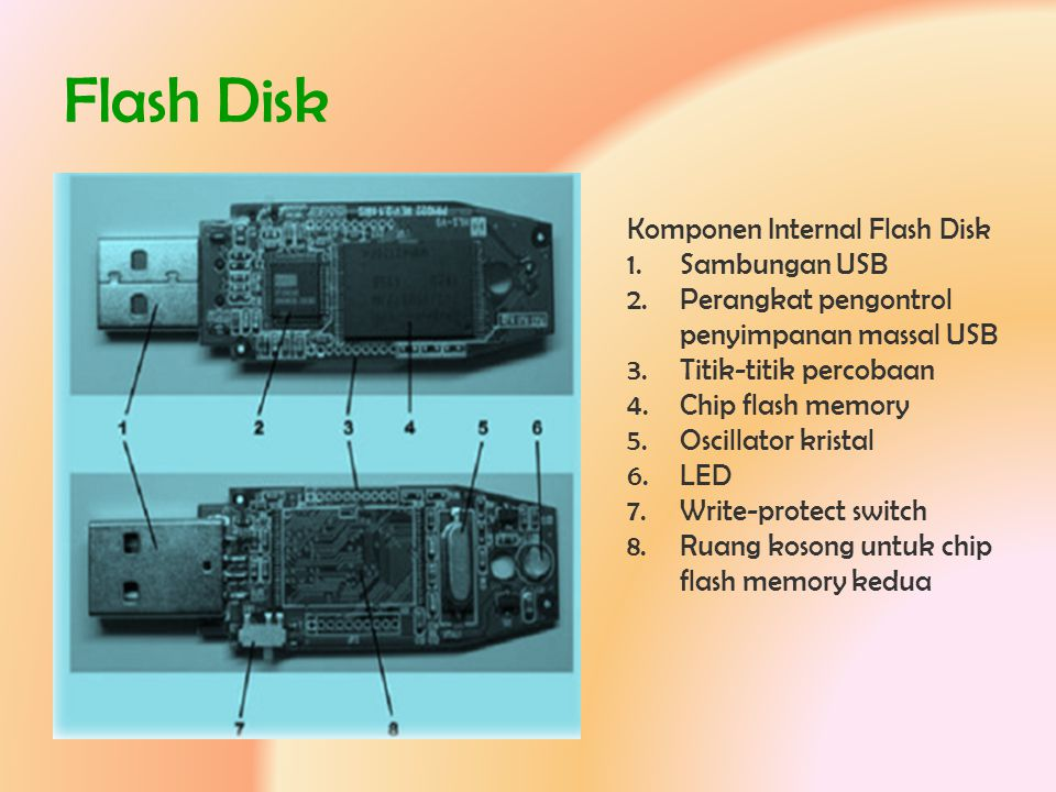 Flash Disk Komponen Internal Flash Disk 1.Sambungan USB 2.Perangkat pengontrol penyimpanan massal USB 3.Titik-titik percobaan 4.Chip flash memory 5.Os