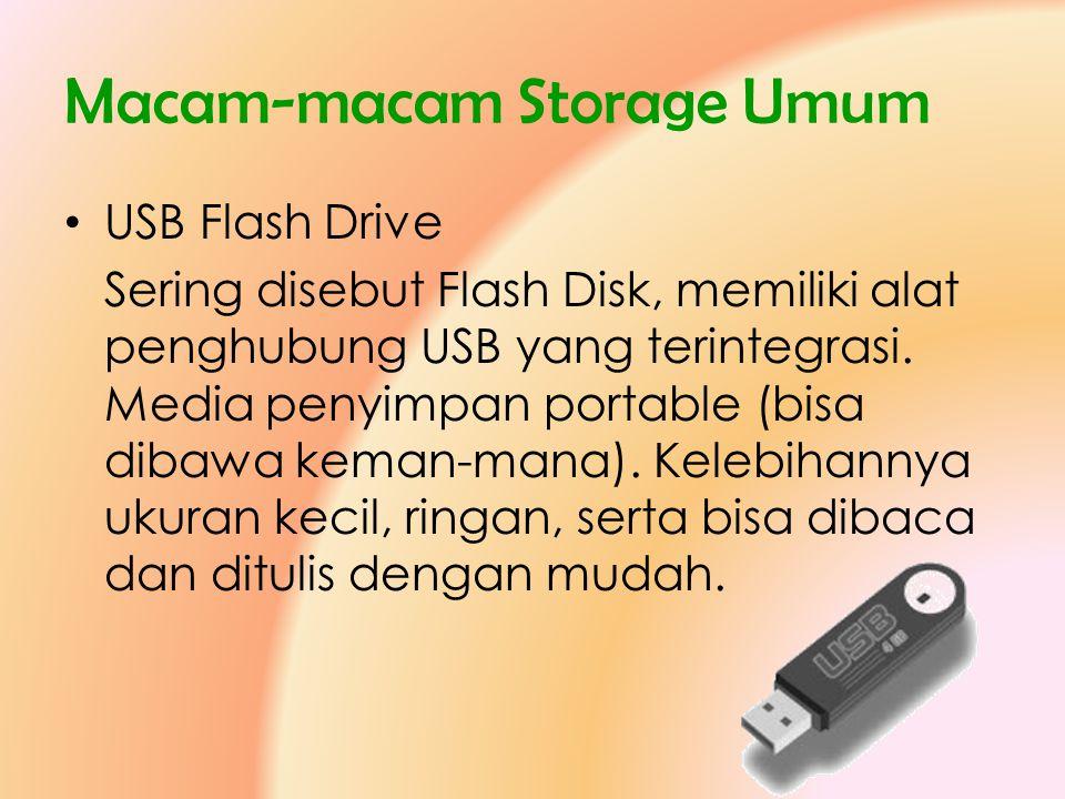 Macam-macam Storage Umum • USB Flash Drive Sering disebut Flash Disk, memiliki alat penghubung USB yang terintegrasi. Media penyimpan portable (bisa d