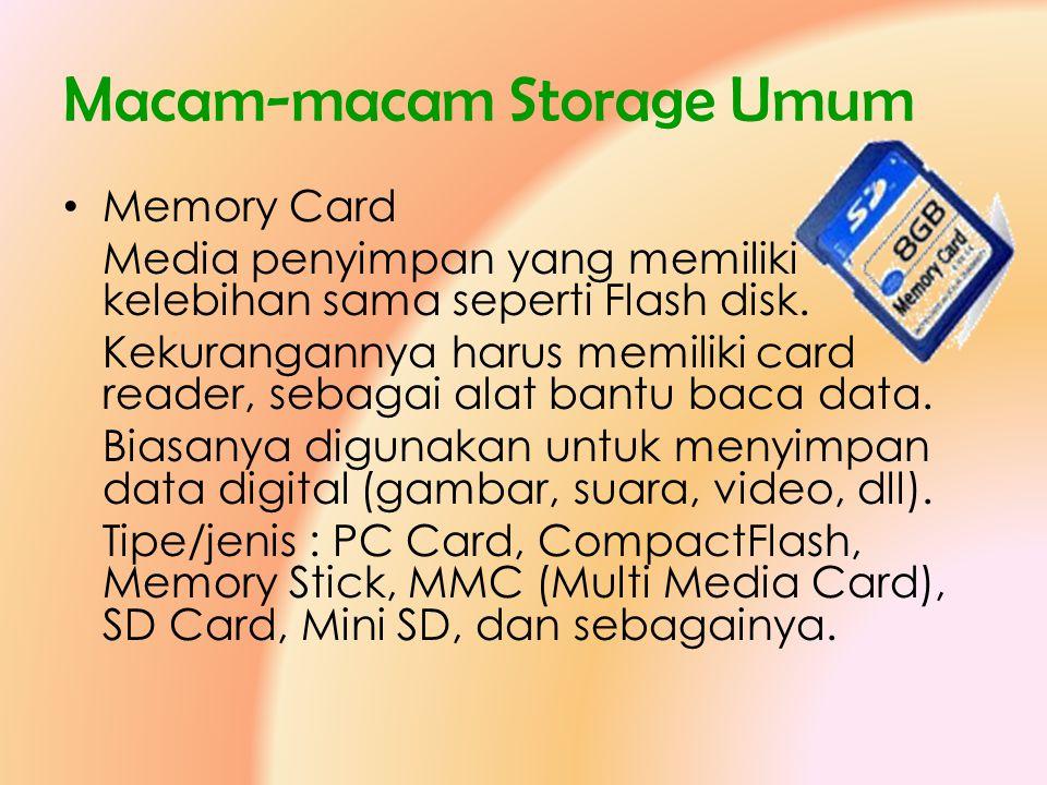Macam-macam Storage Umum • Memory Card Media penyimpan yang memiliki kelebihan sama seperti Flash disk. Kekurangannya harus memiliki card reader, seba