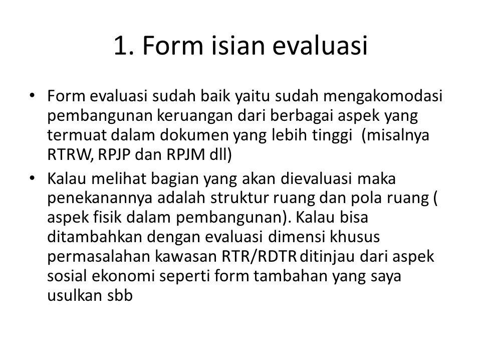 1. Form isian evaluasi • Form evaluasi sudah baik yaitu sudah mengakomodasi pembangunan keruangan dari berbagai aspek yang termuat dalam dokumen yang
