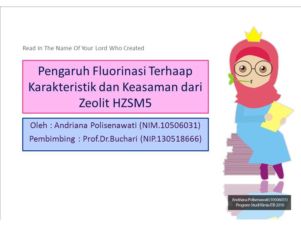 Pengaruh Fluorinasi Terhaap Karakteristik dan Keasaman dari Zeolit HZSM5 Oleh : Andriana Polisenawati (NIM.10506031) Pembimbing : Prof.Dr.Buchari (NIP