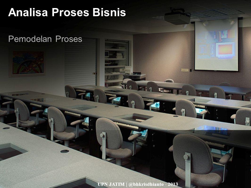UPN JATIM | @bhkrisdhianto - 2013 Analisa Proses Bisnis Pemodelan Proses