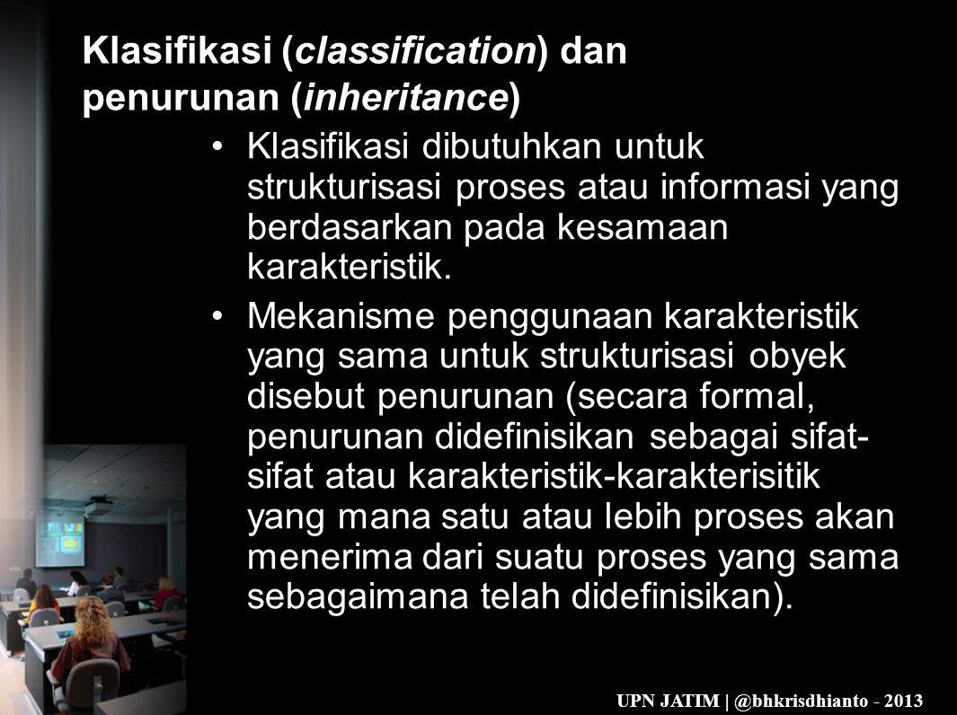 UPN JATIM | @bhkrisdhianto - 2013 Klasifikasi (classification) dan penurunan (inheritance) •Klasifikasi dibutuhkan untuk strukturisasi proses atau informasi yang berdasarkan pada kesamaan karakteristik.