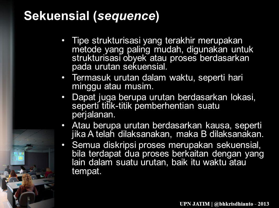 UPN JATIM | @bhkrisdhianto - 2013 Sekuensial (sequence) •Tipe strukturisasi yang terakhir merupakan metode yang paling mudah, digunakan untuk strukturisasi obyek atau proses berdasarkan pada urutan sekuensial.
