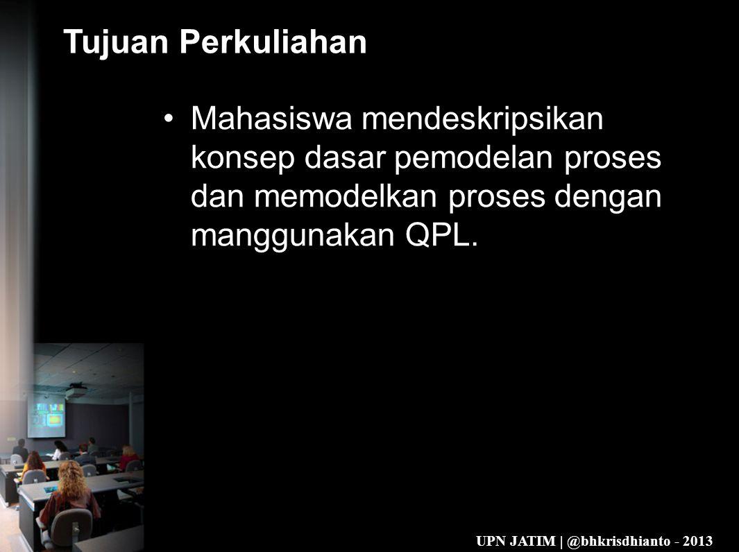 UPN JATIM | @bhkrisdhianto - 2013 Tujuan Perkuliahan •Mahasiswa mendeskripsikan konsep dasar pemodelan proses dan memodelkan proses dengan manggunakan QPL.