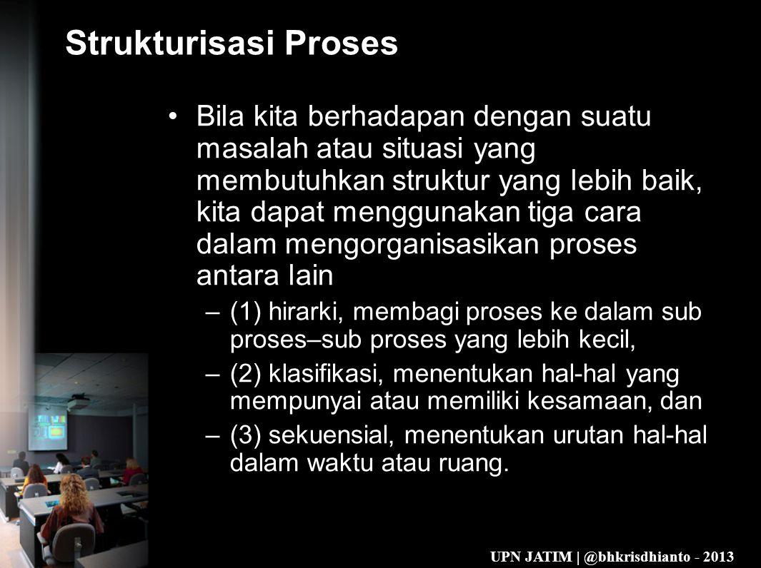 UPN JATIM | @bhkrisdhianto - 2013 Strukturisasi Proses •Bila kita berhadapan dengan suatu masalah atau situasi yang membutuhkan struktur yang lebih baik, kita dapat menggunakan tiga cara dalam mengorganisasikan proses antara lain –(1) hirarki, membagi proses ke dalam sub proses–sub proses yang lebih kecil, –(2) klasifikasi, menentukan hal-hal yang mempunyai atau memiliki kesamaan, dan –(3) sekuensial, menentukan urutan hal-hal dalam waktu atau ruang.