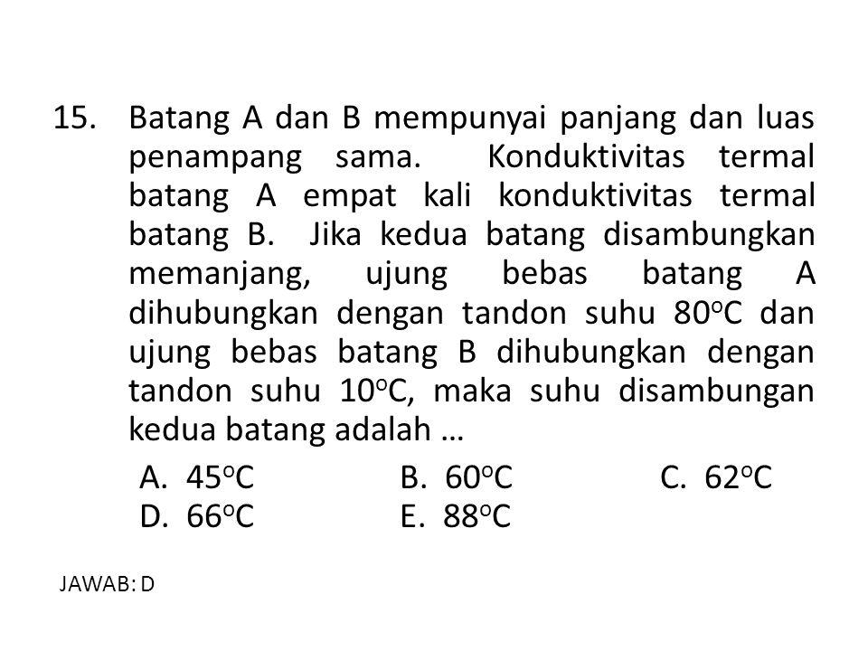 15. Batang A dan B mempunyai panjang dan luas penampang sama. Konduktivitas termal batang A empat kali konduktivitas termal batang B. Jika kedua batan