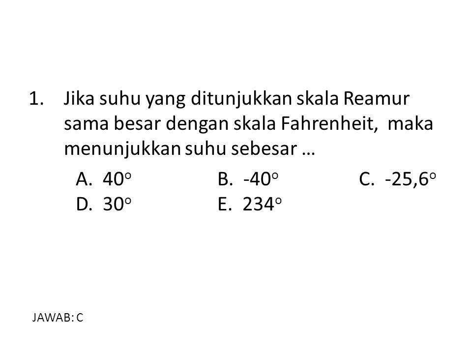 1. Jika suhu yang ditunjukkan skala Reamur sama besar dengan skala Fahrenheit, maka menunjukkan suhu sebesar … A. 40 o B. -40 o C. -25,6 o D. 30 o E.