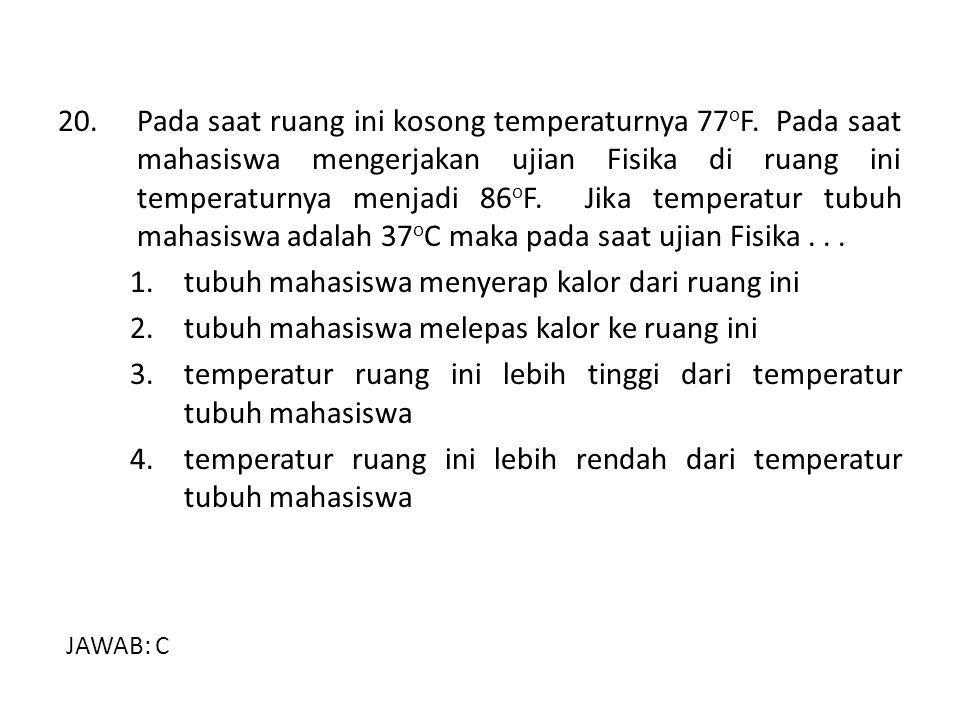 20.Pada saat ruang ini kosong temperaturnya 77 o F. Pada saat mahasiswa mengerjakan ujian Fisika di ruang ini temperaturnya menjadi 86 o F. Jika tempe