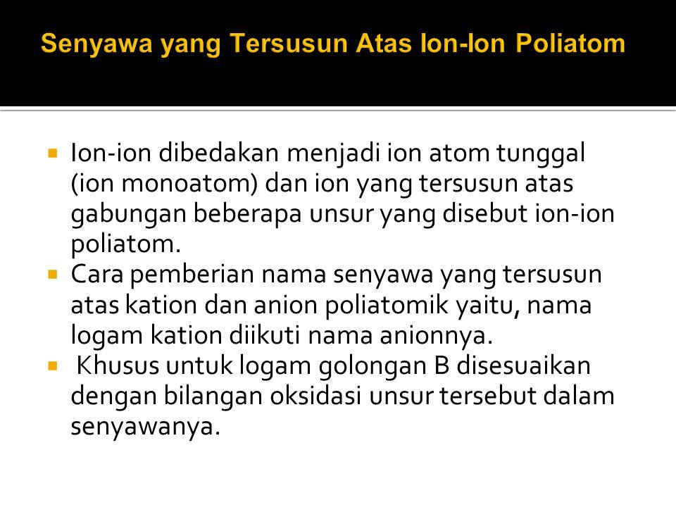  Ion-ion dibedakan menjadi ion atom tunggal (ion monoatom) dan ion yang tersusun atas gabungan beberapa unsur yang disebut ion-ion poliatom.  Cara p