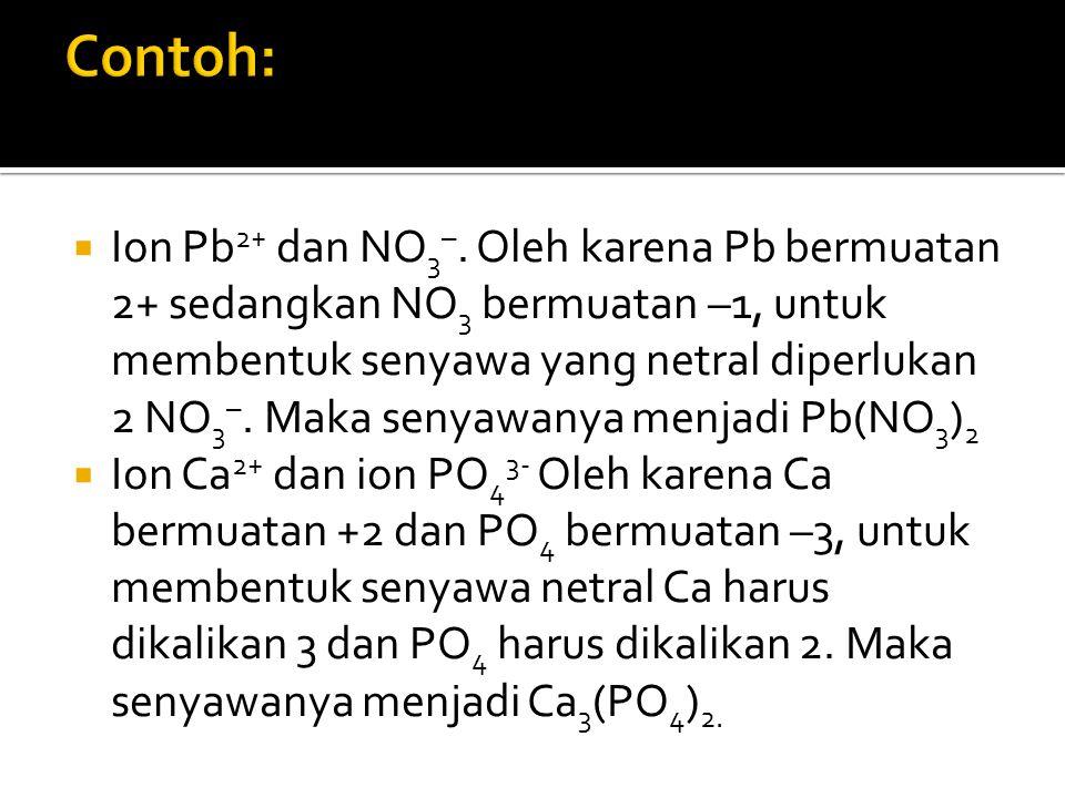  Ion Pb 2+ dan NO 3 –. Oleh karena Pb bermuatan 2+ sedangkan NO 3 bermuatan –1, untuk membentuk senyawa yang netral diperlukan 2 NO 3 –. Maka senyawa