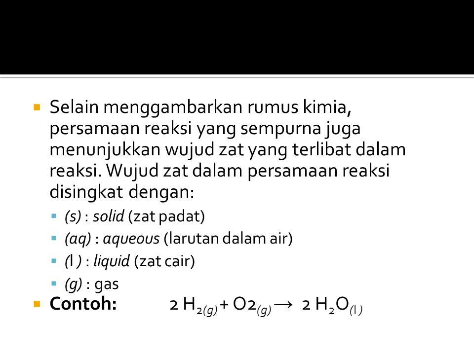  Selain menggambarkan rumus kimia, persamaan reaksi yang sempurna juga menunjukkan wujud zat yang terlibat dalam reaksi. Wujud zat dalam persamaan re