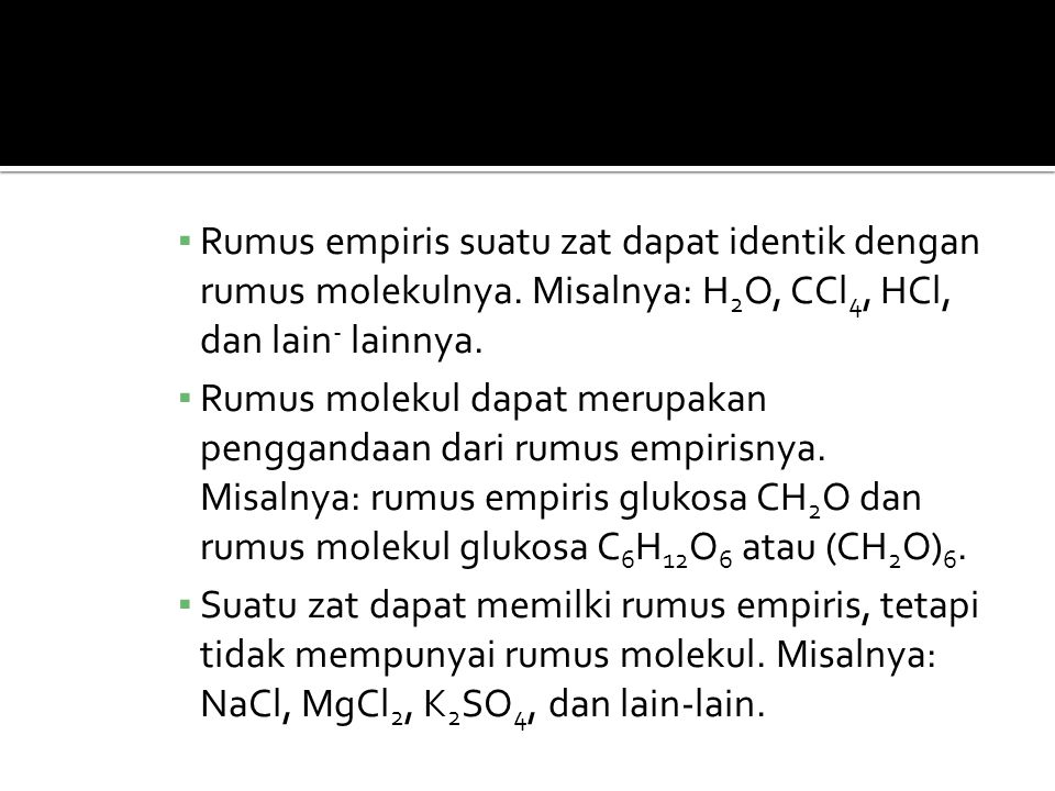 ▪ Rumus empiris suatu zat dapat identik dengan rumus molekulnya. Misalnya: H 2 O, CCl 4, HCl, dan lain - lainnya. ▪ Rumus molekul dapat merupakan peng