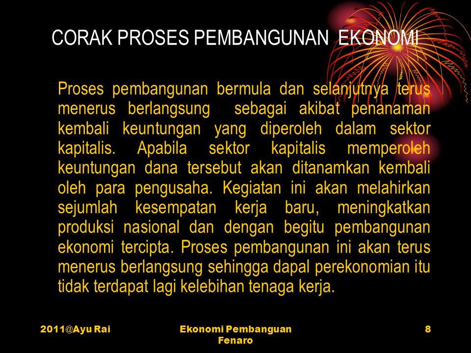 2011@Ayu RaiEkonomi Pembanguan Fenaro 8 CORAK PROSES PEMBANGUNAN EKONOMI Proses pembangunan bermula dan selanjutnya terus menerus berlangsung sebagai akibat penanaman kembali keuntungan yang diperoleh dalam sektor kapitalis.