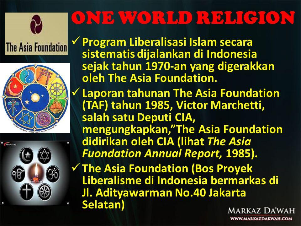 ONE WORLD RELIGION  Program Liberalisasi Islam secara sistematis dijalankan di Indonesia sejak tahun 1970-an yang digerakkan oleh The Asia Foundation.