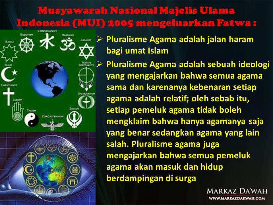 Musyawarah Nasional Majelis Ulama Indonesia (MUI) 2005 mengeluarkan Fatwa :  Pluralisme Agama adalah jalan haram bagi umat Islam  Pluralisme Agama adalah sebuah ideologi yang mengajarkan bahwa semua agama sama dan karenanya kebenaran setiap agama adalah relatif; oleh sebab itu, setiap pemeluk agama tidak boleh mengklaim bahwa hanya agamanya saja yang benar sedangkan agama yang lain salah.