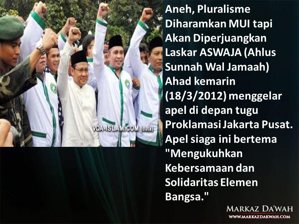 Aneh, Pluralisme Diharamkan MUI tapi Akan Diperjuangkan Laskar ASWAJA (Ahlus Sunnah Wal Jamaah) Ahad kemarin (18/3/2012) menggelar apel di depan tugu Proklamasi Jakarta Pusat.