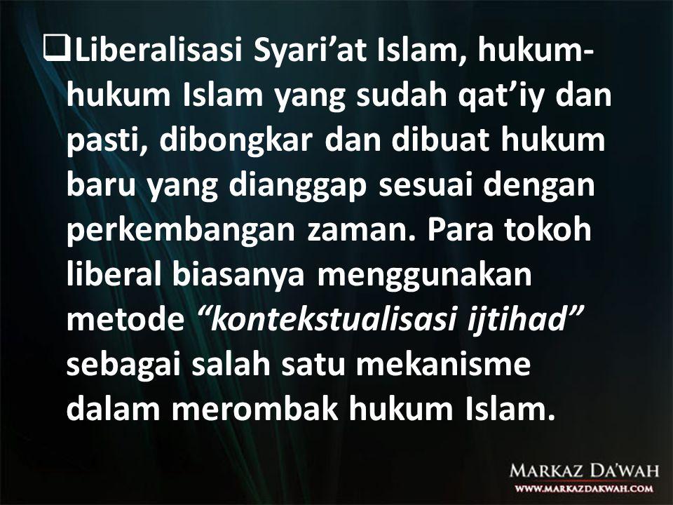  Liberalisasi Syari'at Islam, hukum- hukum Islam yang sudah qat'iy dan pasti, dibongkar dan dibuat hukum baru yang dianggap sesuai dengan perkembangan zaman.