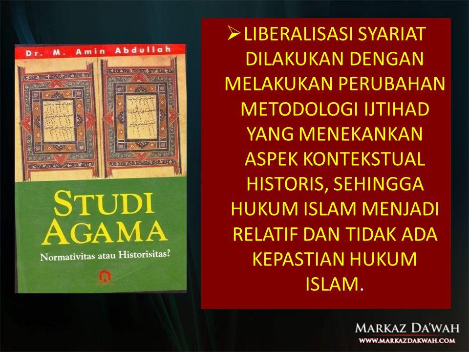  LIBERALISASI SYARIAT DILAKUKAN DENGAN MELAKUKAN PERUBAHAN METODOLOGI IJTIHAD YANG MENEKANKAN ASPEK KONTEKSTUAL HISTORIS, SEHINGGA HUKUM ISLAM MENJADI RELATIF DAN TIDAK ADA KEPASTIAN HUKUM ISLAM.