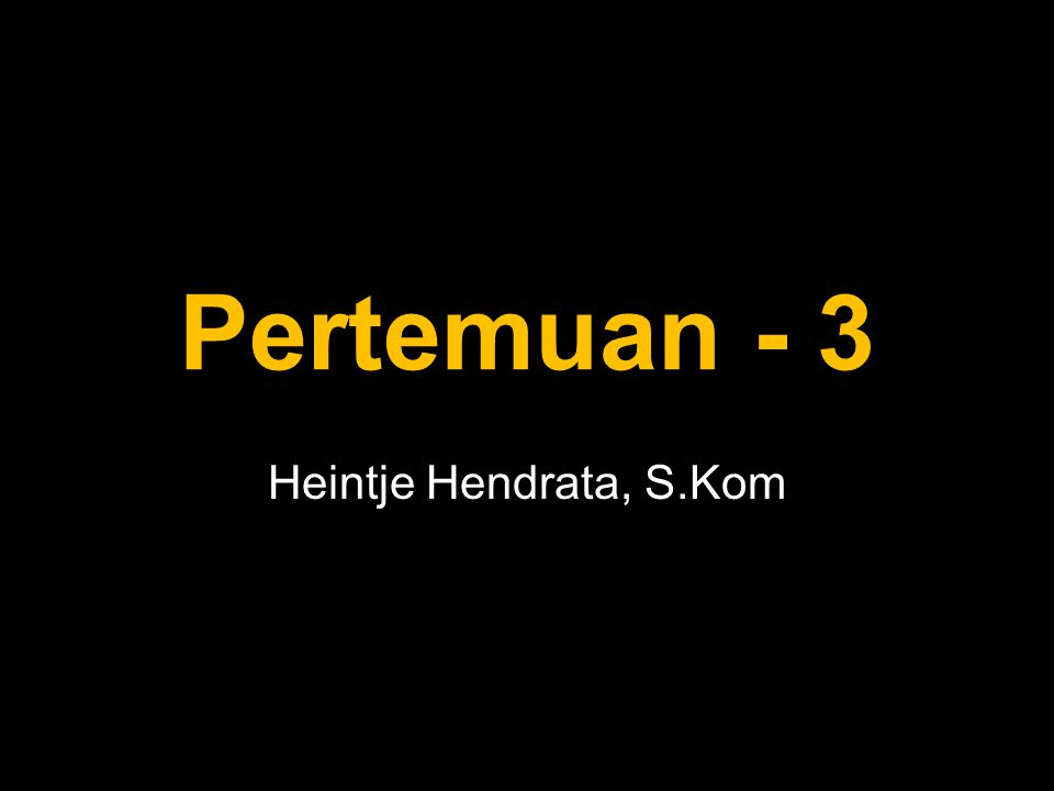 Pertemuan - 3 Heintje Hendrata, S.Kom