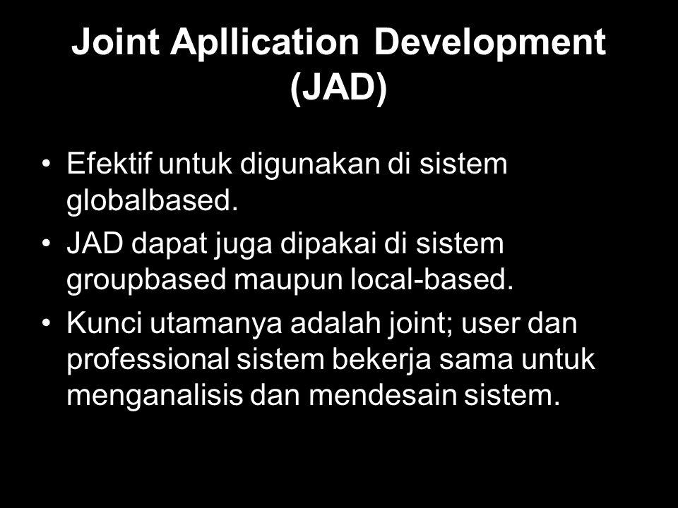 Joint Apllication Development (JAD) •Efektif untuk digunakan di sistem globalbased. •JAD dapat juga dipakai di sistem groupbased maupun local-based. •