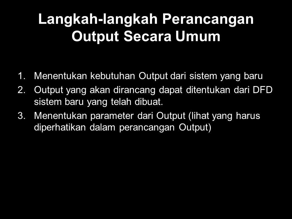 Langkah-langkah Perancangan Output Secara Umum 1.Menentukan kebutuhan Output dari sistem yang baru 2.Output yang akan dirancang dapat ditentukan dari