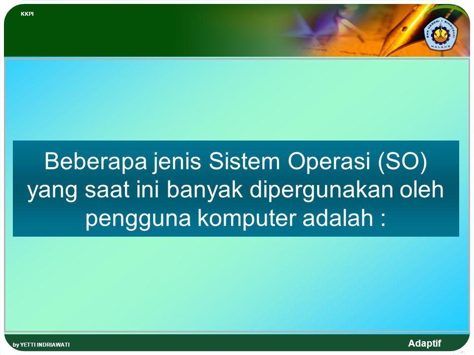 Adaptif Beberapa jenis Sistem Operasi (SO) yang saat ini banyak dipergunakan oleh pengguna komputer adalah : KKPI by YETTI INDRIAWATI
