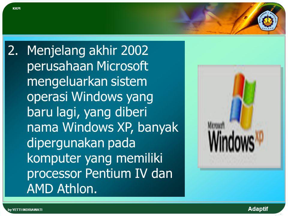 Adaptif 2.Menjelang akhir 2002 perusahaan Microsoft mengeluarkan sistem operasi Windows yang baru lagi, yang diberi nama Windows XP, banyak dipergunak