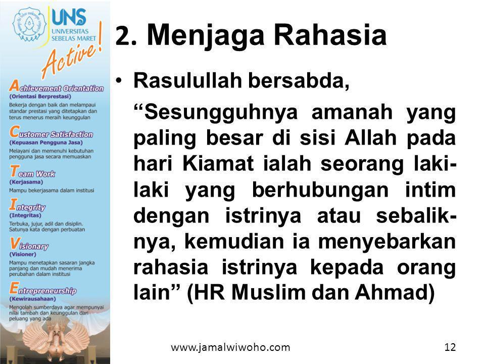 •Rasulullah bersabda, Sesungguhnya amanah yang paling besar di sisi Allah pada hari Kiamat ialah seorang laki- laki yang berhubungan intim dengan istrinya atau sebalik- nya, kemudian ia menyebarkan rahasia istrinya kepada orang lain (HR Muslim dan Ahmad) 2.