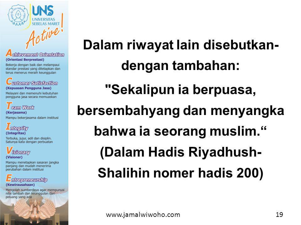Dalam riwayat lain disebutkan- dengan tambahan: Sekalipun ia berpuasa, bersembahyang dan menyangka bahwa ia seorang muslim. (Dalam Hadis Riyadhush- Shalihin nomer hadis 200) 19www.jamalwiwoho.com