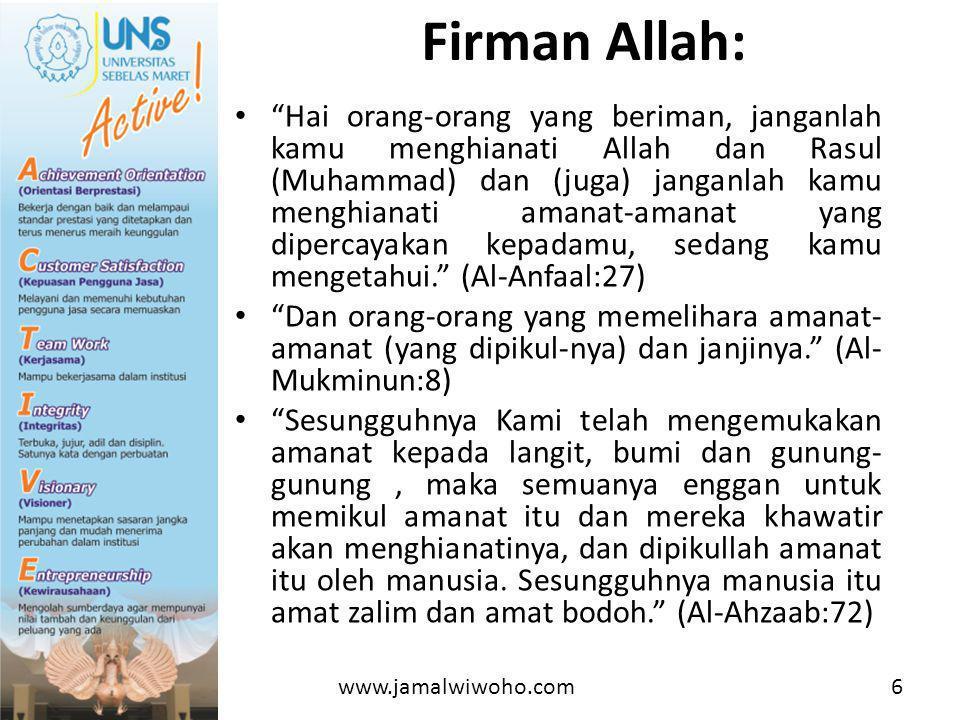 • Hai orang-orang yang beriman, janganlah kamu menghianati Allah dan Rasul (Muhammad) dan (juga) janganlah kamu menghianati amanat-amanat yang dipercayakan kepadamu, sedang kamu mengetahui. (Al-Anfaal:27) • Dan orang-orang yang memelihara amanat- amanat (yang dipikul-nya) dan janjinya. (Al- Mukminun:8) • Sesungguhnya Kami telah mengemukakan amanat kepada langit, bumi dan gunung- gunung, maka semuanya enggan untuk memikul amanat itu dan mereka khawatir akan menghianatinya, dan dipikullah amanat itu oleh manusia.