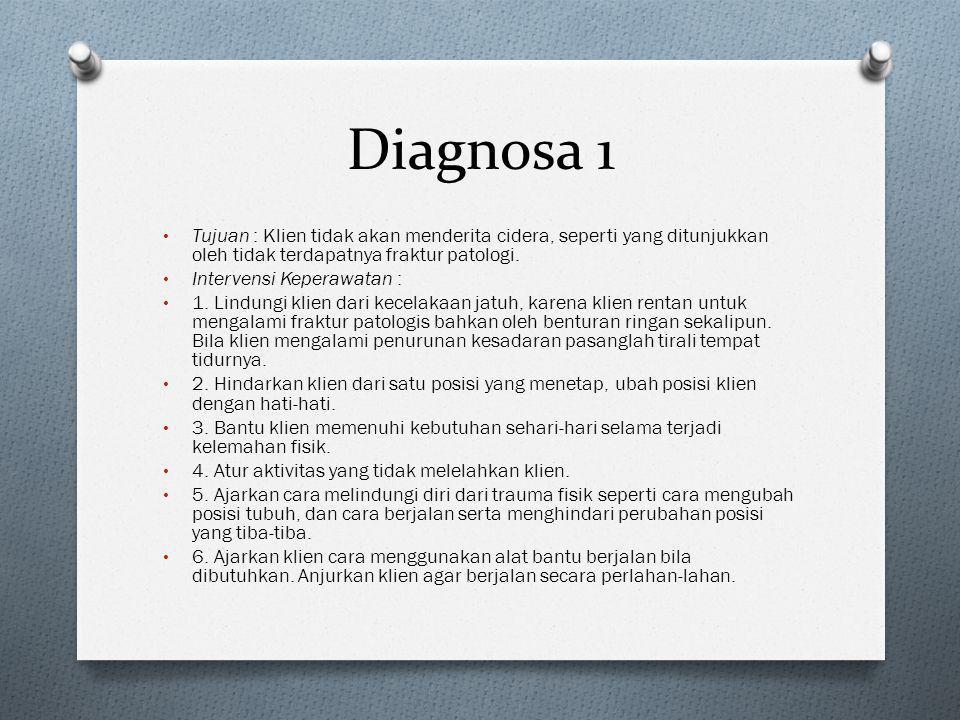 Diagnosa 1 • Tujuan : Klien tidak akan menderita cidera, seperti yang ditunjukkan oleh tidak terdapatnya fraktur patologi. • Intervensi Keperawatan :