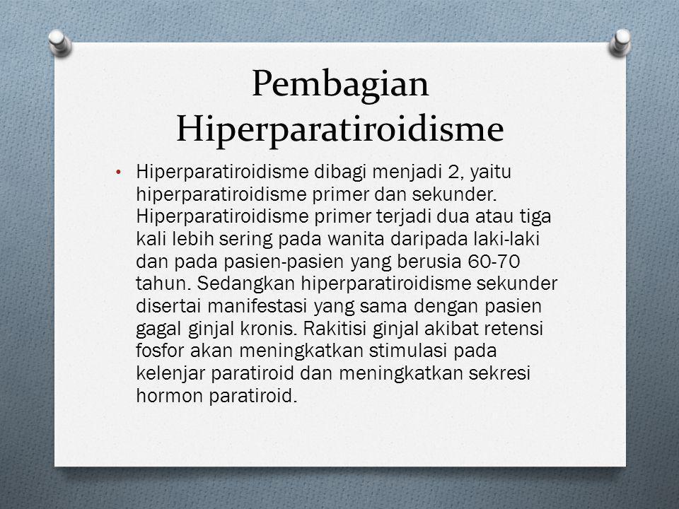 Pembagian Hiperparatiroidisme • Hiperparatiroidisme dibagi menjadi 2, yaitu hiperparatiroidisme primer dan sekunder. Hiperparatiroidisme primer terjad