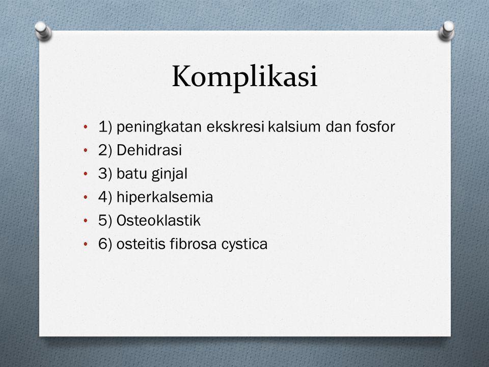 Komplikasi • 1) peningkatan ekskresi kalsium dan fosfor • 2) Dehidrasi • 3) batu ginjal • 4) hiperkalsemia • 5) Osteoklastik • 6) osteitis fibrosa cystica