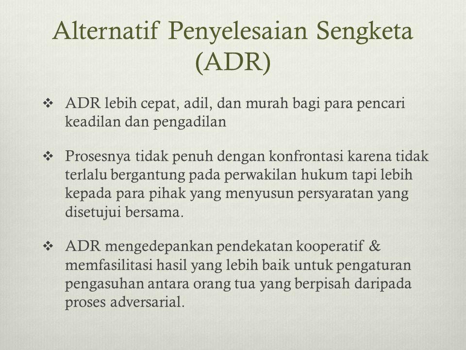 Alternatif Penyelesaian Sengketa (ADR)  ADR lebih cepat, adil, dan murah bagi para pencari keadilan dan pengadilan  Prosesnya tidak penuh dengan kon