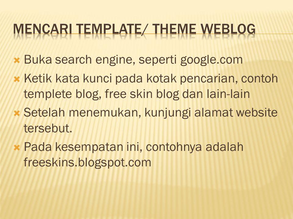  Buka search engine, seperti google.com  Ketik kata kunci pada kotak pencarian, contoh templete blog, free skin blog dan lain-lain  Setelah menemukan, kunjungi alamat website tersebut.