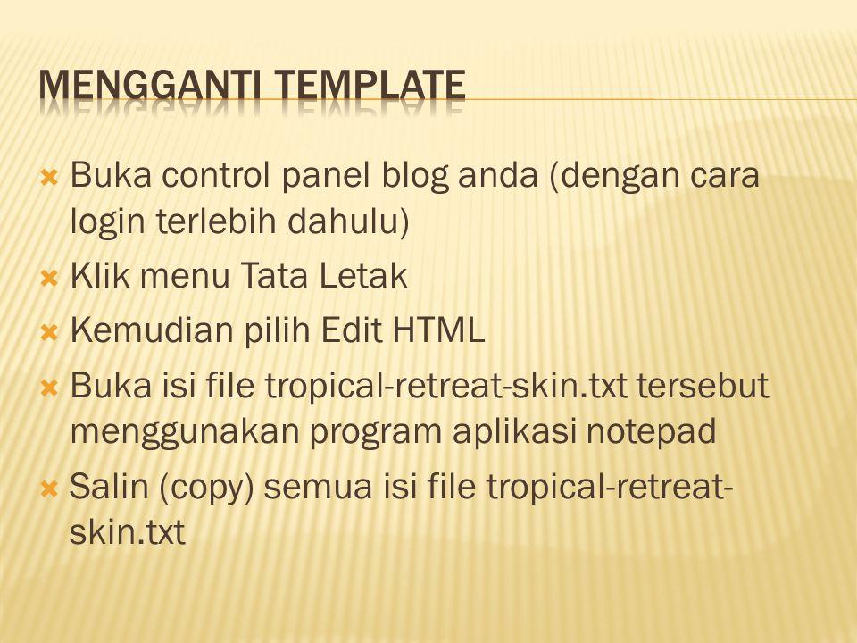  Buka control panel blog anda (dengan cara login terlebih dahulu)  Klik menu Tata Letak  Kemudian pilih Edit HTML  Buka isi file tropical-retreat-skin.txt tersebut menggunakan program aplikasi notepad  Salin (copy) semua isi file tropical-retreat- skin.txt