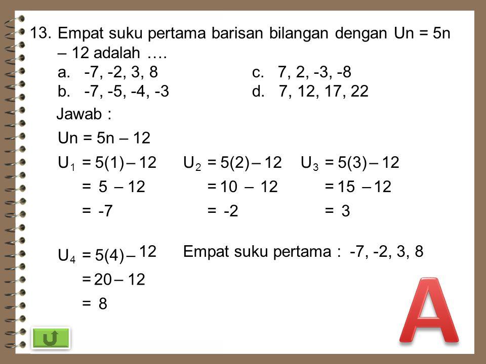 12. Rumus suku ke-n suatu barisan bilangan adalah Un = 7 – 3n. Selisih antara suku ke-8 dan suku ke-9 adalah …. a. -37c. 3 b. -3d. 37 Jawab : Un = 7 –