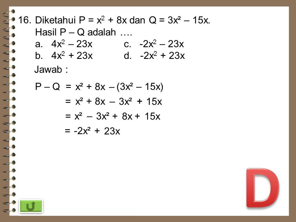15. Hasil dari 2a 2 c 4 x 5 2 a 5 b 3 adalah …. a. 50a 10 b 3 c 4 c. 52a 10 b 3 c 4 b. 50a 7 b 3 c 4 d. 140a 7 b 3 c 4 Jawab : 2a 2 c 4 x 5 2 a 5 b 3