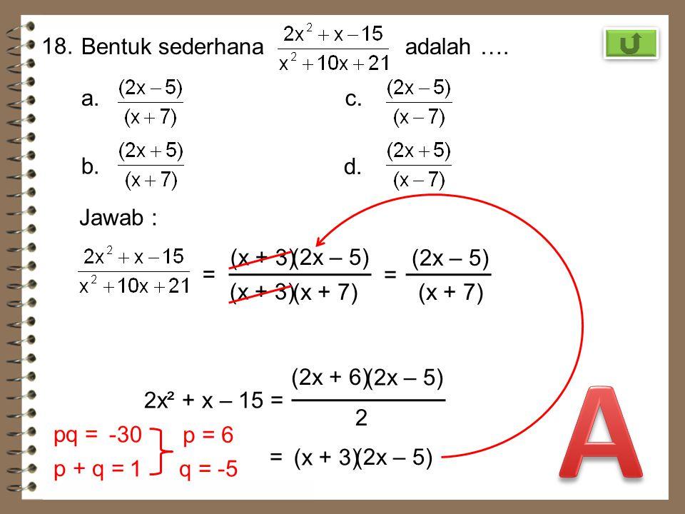 17. Hasil dari (5x 2 – 4y) 2 adalah …. a. 25x 4 – 40xy + 16y 2 b. 25x 4 – 20xy – 16y 2 c. 25x 4 – 40xy + 16y 2 d. 25x 4 – 20xy + 16y 2 Jawab : (a + b)