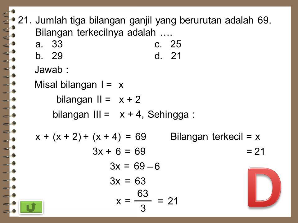 20. Penyelesaian 3(2a – 5) = -2a + 25 adalah …. a. 10c. -5 b. 5d. -10 Jawab : 3(2a – 5) = -2a + 25 6a–15=-2a+25 6a +2a = 25+15 8a = 40 a= 8 a =5